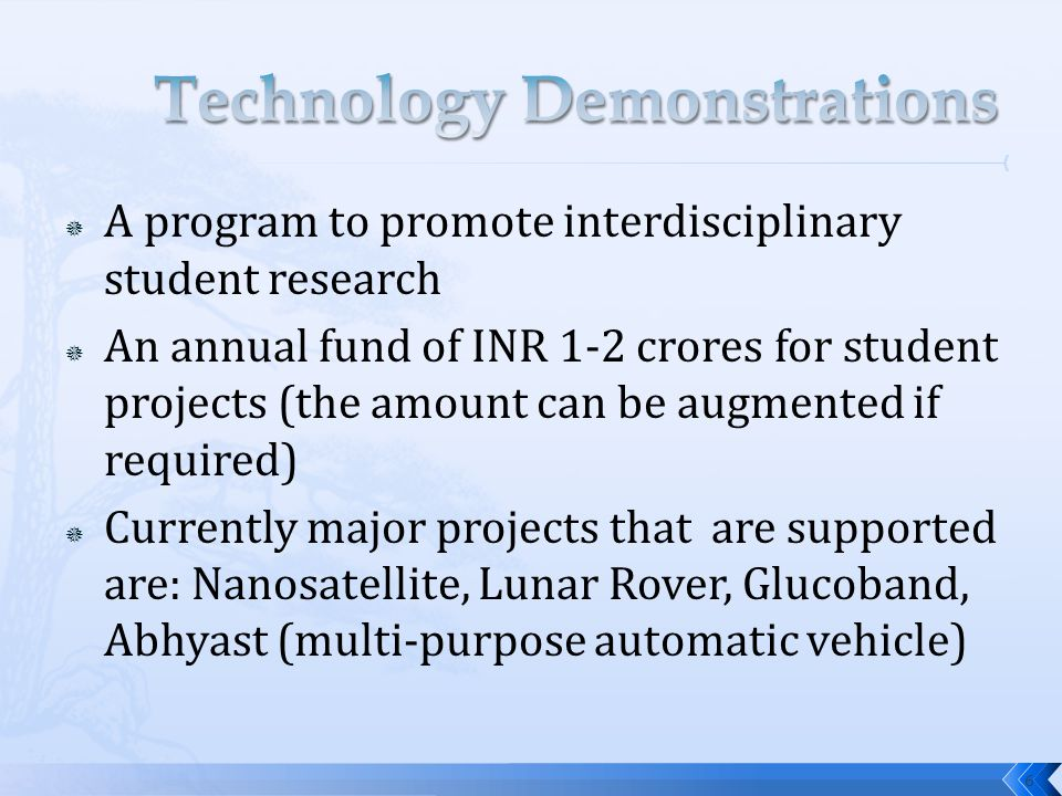  A program to promote interdisciplinary student research  An annual fund of INR 1-2 crores for student projects (the amount can be augmented if required)  Currently major projects that are supported are: Nanosatellite, Lunar Rover, Glucoband, Abhyast (multi-purpose automatic vehicle) 6