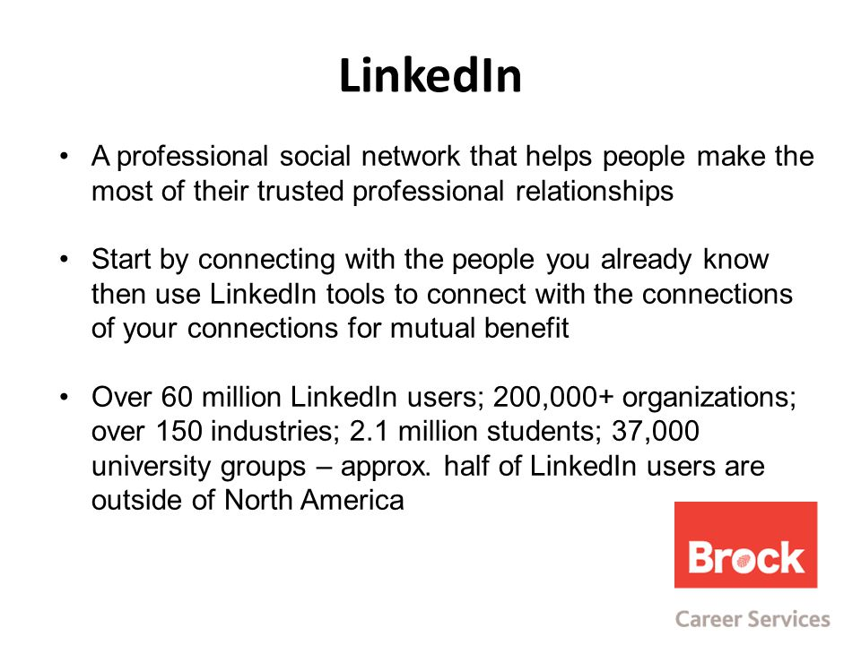 LinkedIn A professional social network that helps people make the most of their trusted professional relationships Start by connecting with the people you already know then use LinkedIn tools to connect with the connections of your connections for mutual benefit Over 60 million LinkedIn users; 200,000+ organizations; over 150 industries; 2.1 million students; 37,000 university groups – approx.