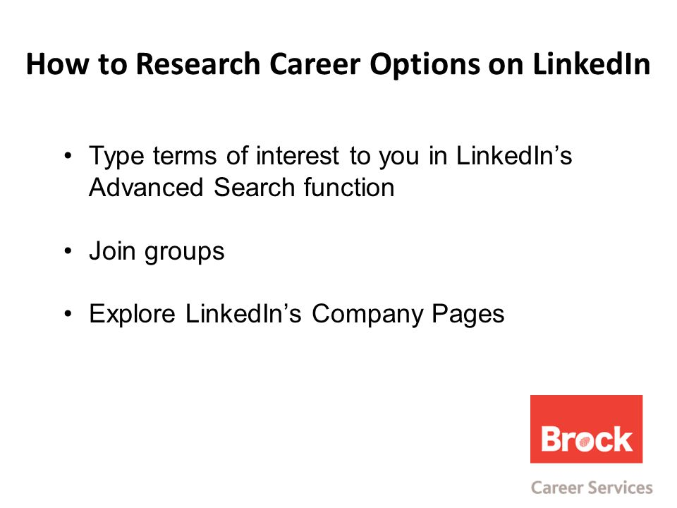 How to Research Career Options on LinkedIn Type terms of interest to you in LinkedIn's Advanced Search function Join groups Explore LinkedIn's Company Pages