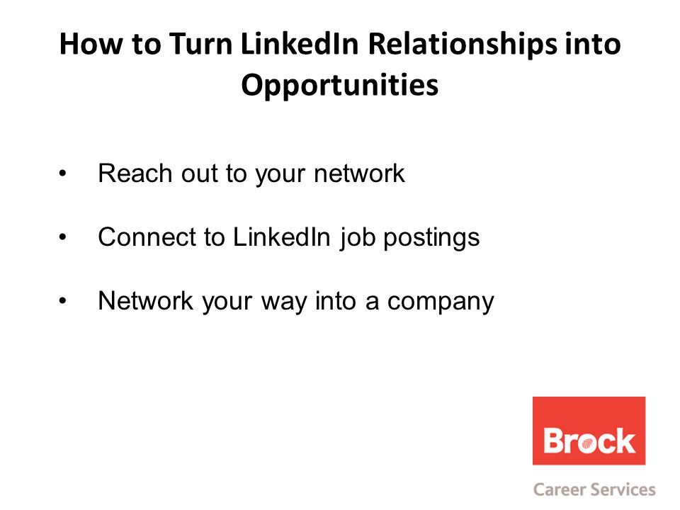 How to Turn LinkedIn Relationships into Opportunities Reach out to your network Connect to LinkedIn job postings Network your way into a company