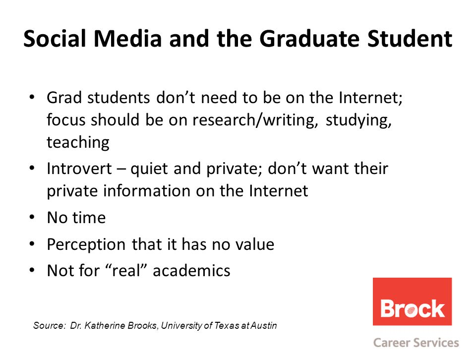 Social Media and the Graduate Student Grad students don't need to be on the Internet; focus should be on research/writing, studying, teaching Introvert – quiet and private; don't want their private information on the Internet No time Perception that it has no value Not for real academics Source: Dr.