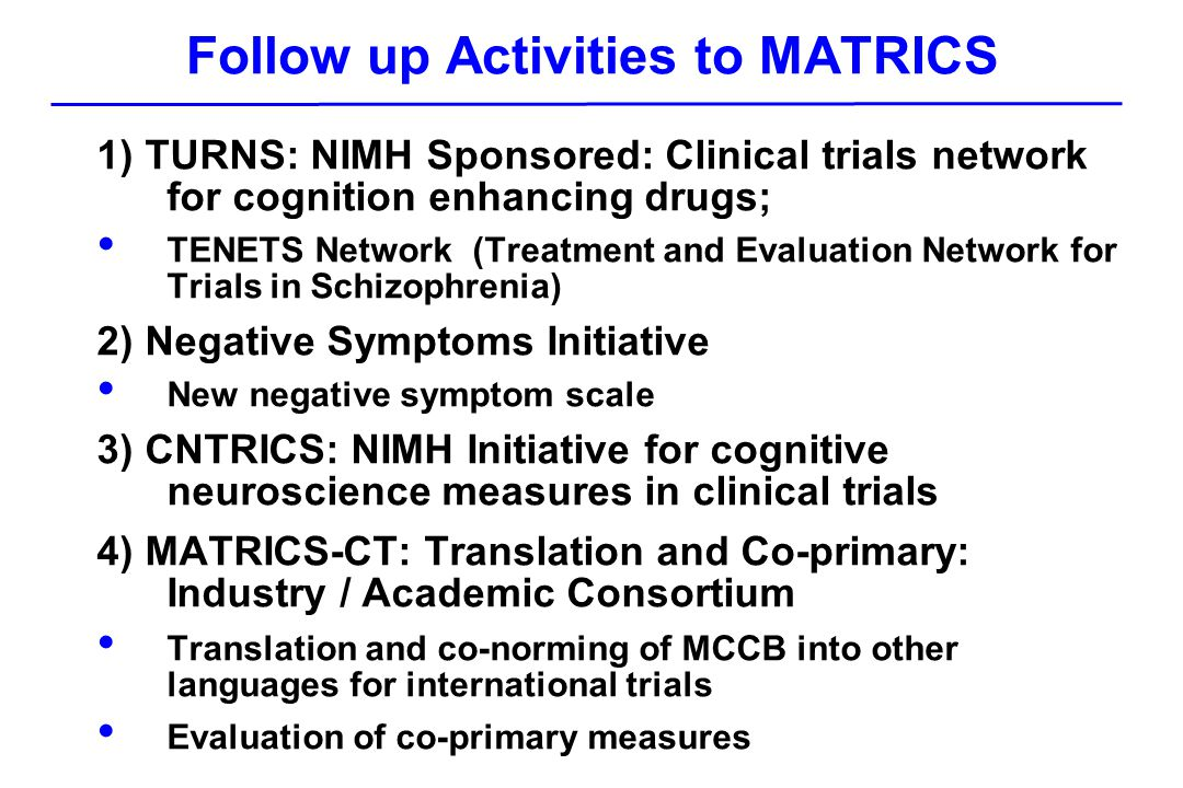Follow up Activities to MATRICS 1) TURNS: NIMH Sponsored: Clinical trials network for cognition enhancing drugs; TENETS Network (Treatment and Evaluation Network for Trials in Schizophrenia) 2) Negative Symptoms Initiative New negative symptom scale 3) CNTRICS: NIMH Initiative for cognitive neuroscience measures in clinical trials 4) MATRICS-CT: Translation and Co-primary: Industry / Academic Consortium Translation and co-norming of MCCB into other languages for international trials Evaluation of co-primary measures