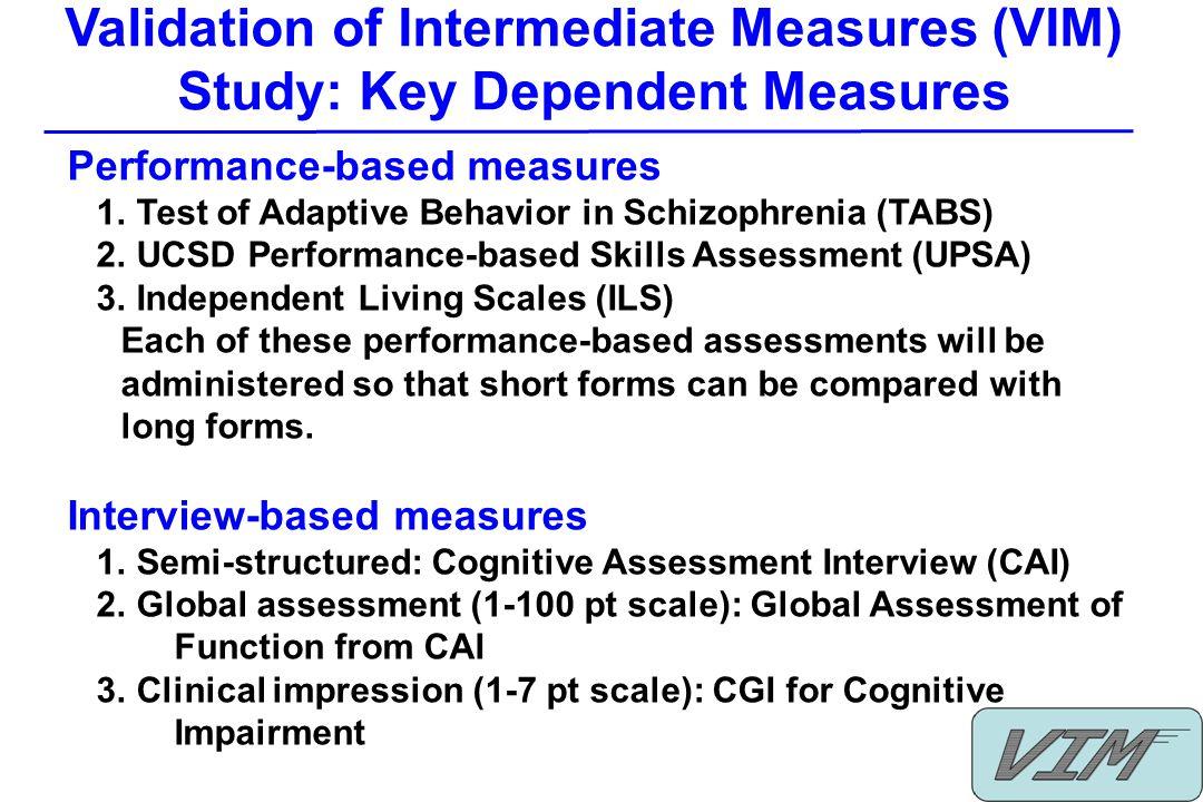 Validation of Intermediate Measures (VIM) Study: Key Dependent Measures Performance-based measures 1. Test of Adaptive Behavior in Schizophrenia (TABS