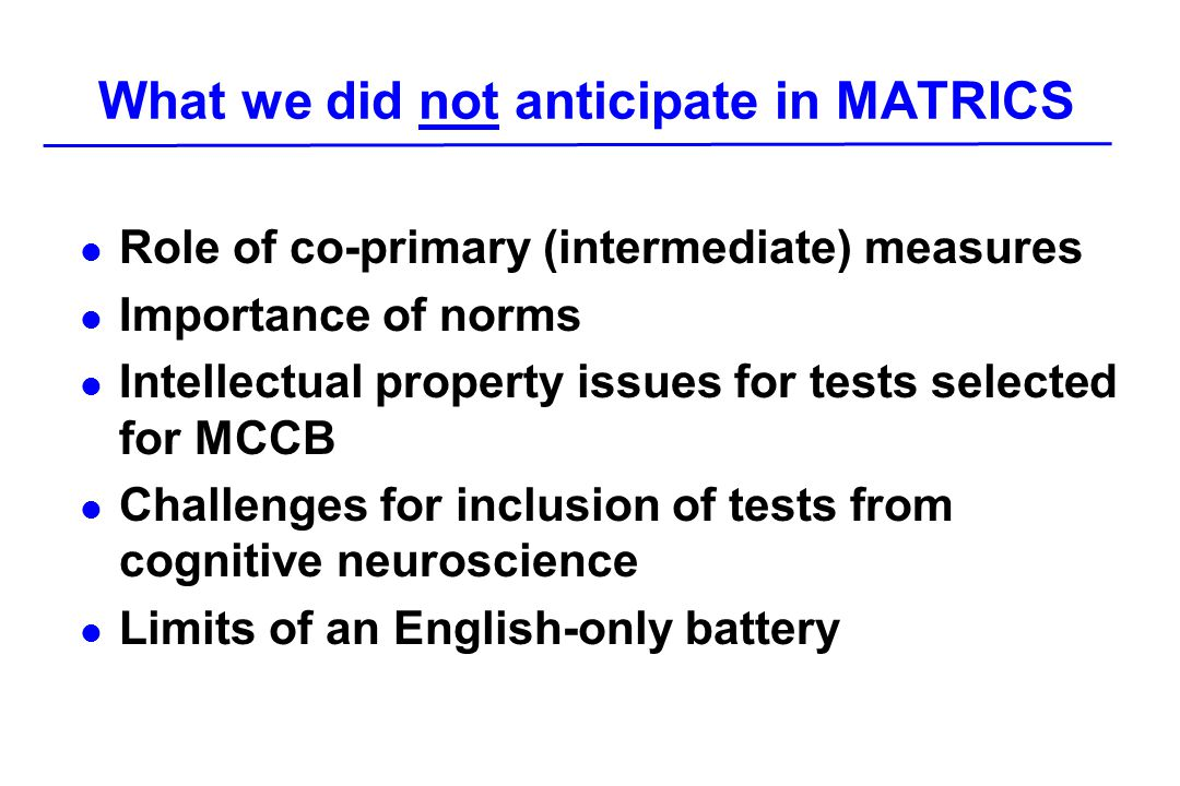 What we did not anticipate in MATRICS l Role of co-primary (intermediate) measures l Importance of norms l Intellectual property issues for tests selected for MCCB l Challenges for inclusion of tests from cognitive neuroscience l Limits of an English-only battery