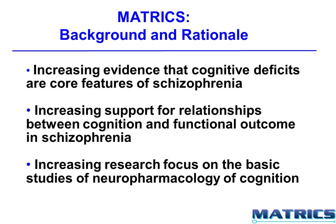 MATRICS: Background and Rationale Increasing evidence that cognitive deficits are core features of schizophrenia Increasing support for relationships between cognition and functional outcome in schizophrenia Increasing research focus on the basic studies of neuropharmacology of cognition