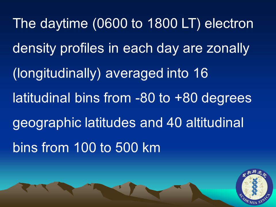The daytime (0600 to 1800 LT) electron density profiles in each day are zonally (longitudinally) averaged into 16 latitudinal bins from -80 to +80 degrees geographic latitudes and 40 altitudinal bins from 100 to 500 km