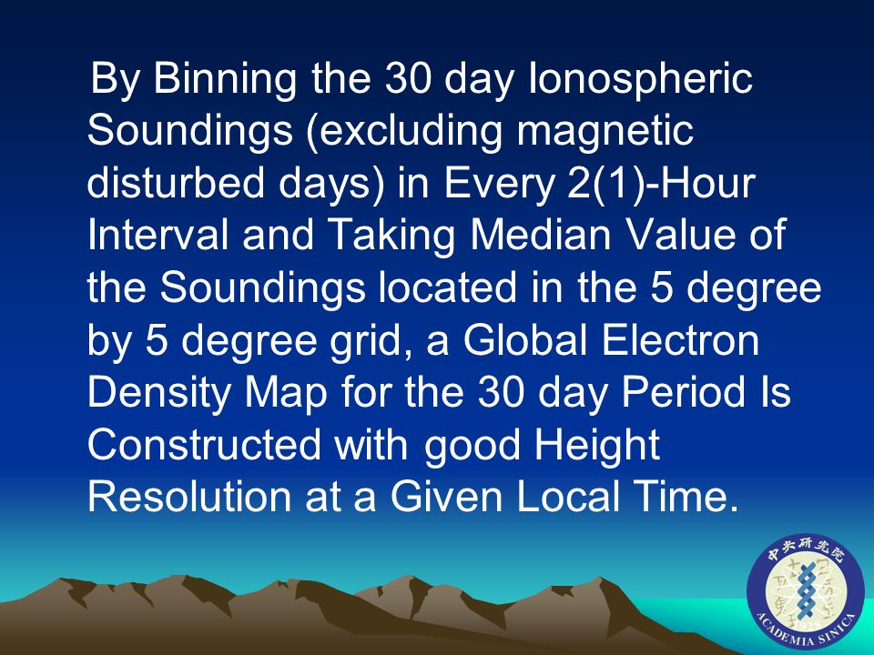 By Binning the 30 day Ionospheric Soundings (excluding magnetic disturbed days) in Every 2(1)-Hour Interval and Taking Median Value of the Soundings located in the 5 degree by 5 degree grid, a Global Electron Density Map for the 30 day Period Is Constructed with good Height Resolution at a Given Local Time.