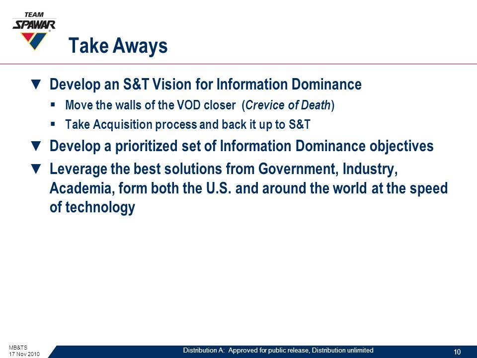 Distribution A: Approved for public release, Distribution unlimited Take Aways ▼ Develop an S&T Vision for Information Dominance  Move the walls of the VOD closer ( Crevice of Death )  Take Acquisition process and back it up to S&T ▼ Develop a prioritized set of Information Dominance objectives ▼ Leverage the best solutions from Government, Industry, Academia, form both the U.S.