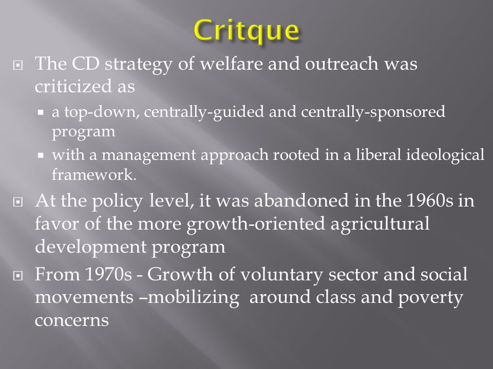  The CD strategy of welfare and outreach was criticized as  a top-down, centrally-guided and centrally-sponsored program  with a management approach rooted in a liberal ideological framework.