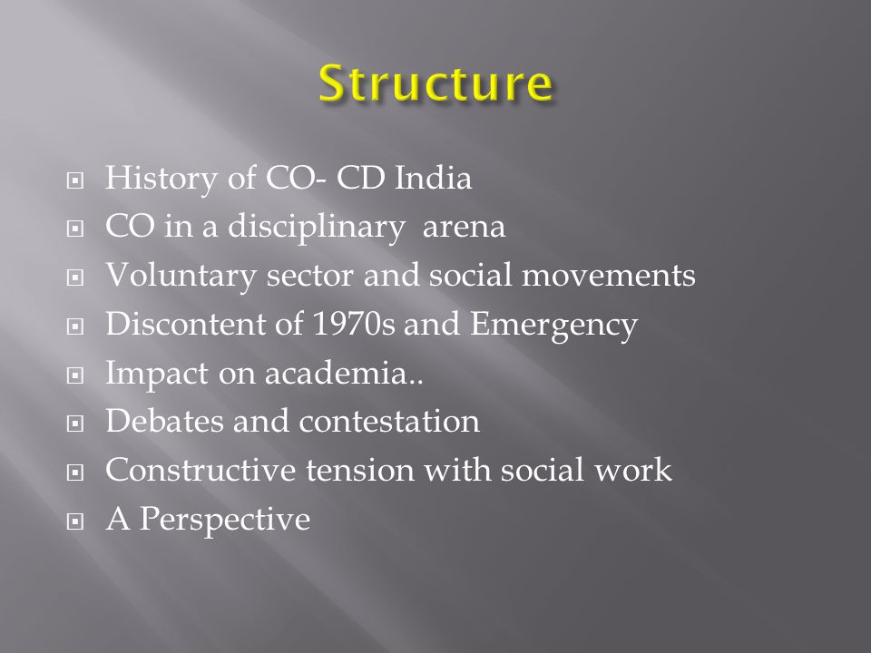  History of CO- CD India  CO in a disciplinary arena  Voluntary sector and social movements  Discontent of 1970s and Emergency  Impact on academia..