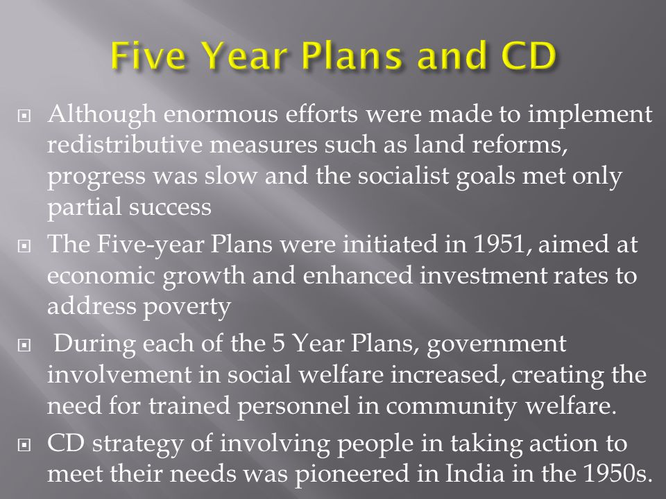  Although enormous efforts were made to implement redistributive measures such as land reforms, progress was slow and the socialist goals met only partial success  The Five-year Plans were initiated in 1951, aimed at economic growth and enhanced investment rates to address poverty  During each of the 5 Year Plans, government involvement in social welfare increased, creating the need for trained personnel in community welfare.