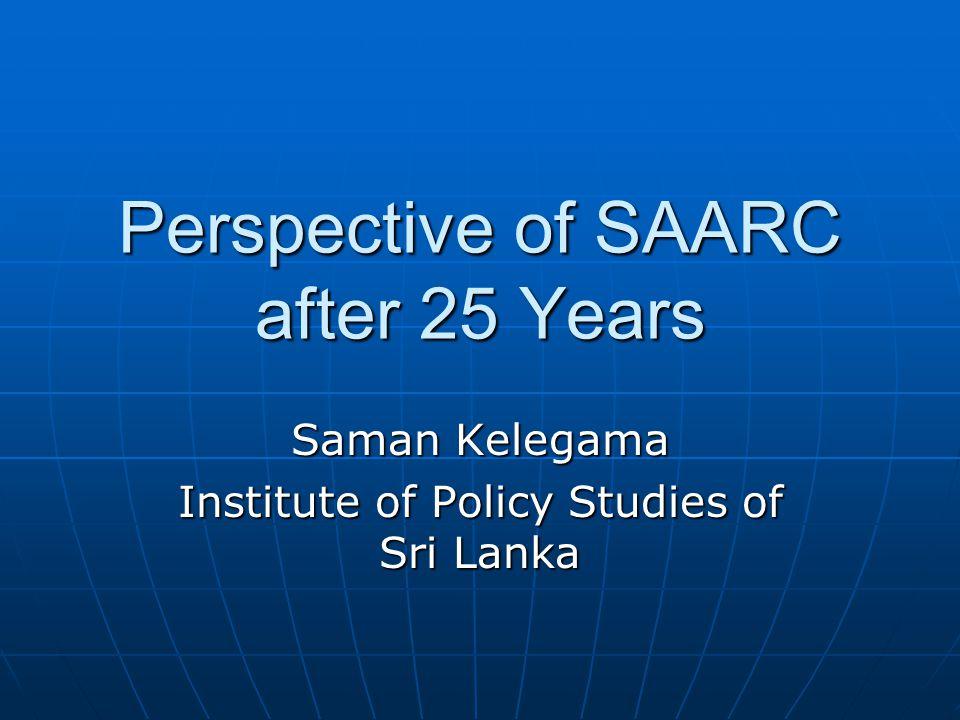 Perspective of SAARC after 25 Years Saman Kelegama Institute of Policy Studies of Sri Lanka