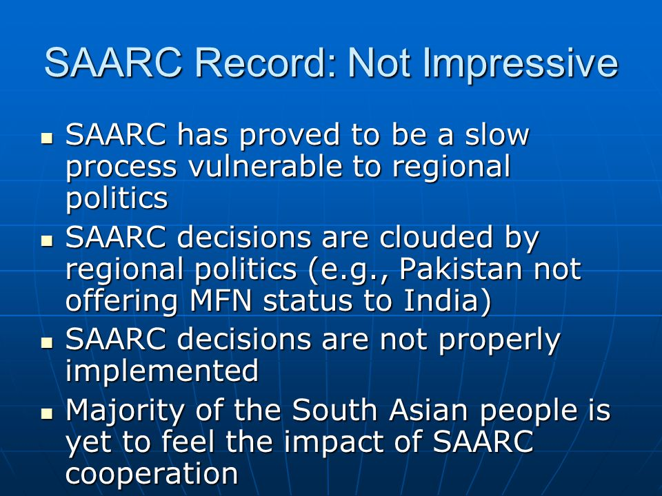 SAARC Record: Not Impressive SAARC has proved to be a slow process vulnerable to regional politics SAARC has proved to be a slow process vulnerable to regional politics SAARC decisions are clouded by regional politics (e.g., Pakistan not offering MFN status to India) SAARC decisions are clouded by regional politics (e.g., Pakistan not offering MFN status to India) SAARC decisions are not properly implemented SAARC decisions are not properly implemented Majority of the South Asian people is yet to feel the impact of SAARC cooperation Majority of the South Asian people is yet to feel the impact of SAARC cooperation