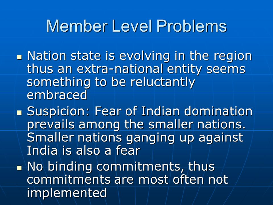 Member Level Problems trust deficit a major problem trust deficit a major problem Lack of commitment for regional cooperation – enthusiasm fades away after a SAARC Summit Lack of commitment for regional cooperation – enthusiasm fades away after a SAARC Summit Little involvement of the business and academia in the SAARC process Little involvement of the business and academia in the SAARC process SAARC declarations: an exercise in competitive deception (Muchkund Dubey) SAARC declarations: an exercise in competitive deception (Muchkund Dubey)