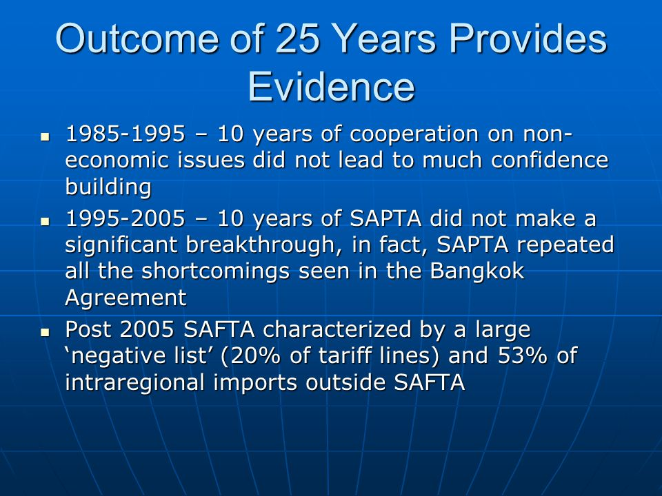 Outcome of 25 Years Provides Evidence 1985-1995 – 10 years of cooperation on non- economic issues did not lead to much confidence building 1985-1995 – 10 years of cooperation on non- economic issues did not lead to much confidence building 1995-2005 – 10 years of SAPTA did not make a significant breakthrough, in fact, SAPTA repeated all the shortcomings seen in the Bangkok Agreement 1995-2005 – 10 years of SAPTA did not make a significant breakthrough, in fact, SAPTA repeated all the shortcomings seen in the Bangkok Agreement Post 2005 SAFTA characterized by a large 'negative list' (20% of tariff lines) and 53% of intraregional imports outside SAFTA Post 2005 SAFTA characterized by a large 'negative list' (20% of tariff lines) and 53% of intraregional imports outside SAFTA