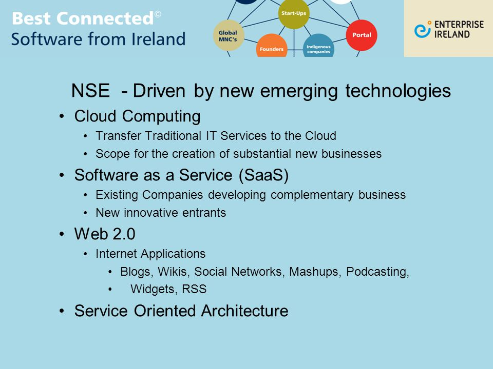 NSE - Driven by new emerging technologies Cloud Computing Transfer Traditional IT Services to the Cloud Scope for the creation of substantial new businesses Software as a Service (SaaS) Existing Companies developing complementary business New innovative entrants Web 2.0 Internet Applications Blogs, Wikis, Social Networks, Mashups, Podcasting, Widgets, RSS Service Oriented Architecture