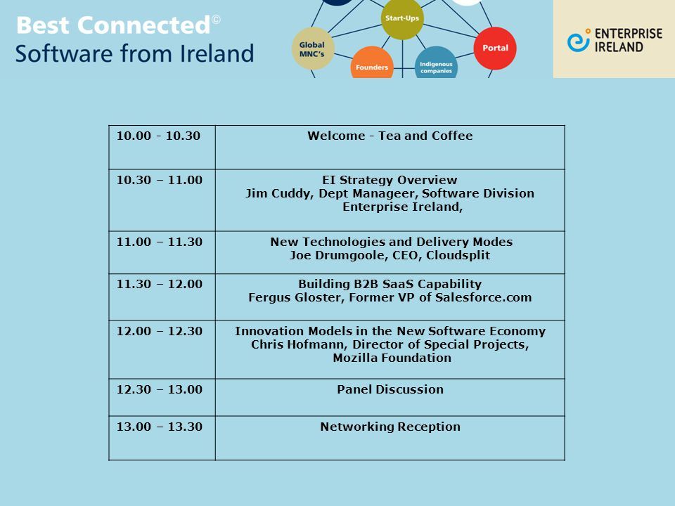 10.00 - 10.30Welcome - Tea and Coffee 10.30 – 11.00EI Strategy Overview Jim Cuddy, Dept Manageer, Software Division Enterprise Ireland, 11.00 – 11.30 New Technologies and Delivery Modes Joe Drumgoole, CEO, Cloudsplit 11.30 – 12.00Building B2B SaaS Capability Fergus Gloster, Former VP of Salesforce.com 12.00 – 12.30Innovation Models in the New Software Economy Chris Hofmann, Director of Special Projects, Mozilla Foundation 12.30 – 13.00Panel Discussion 13.00 – 13.30Networking Reception