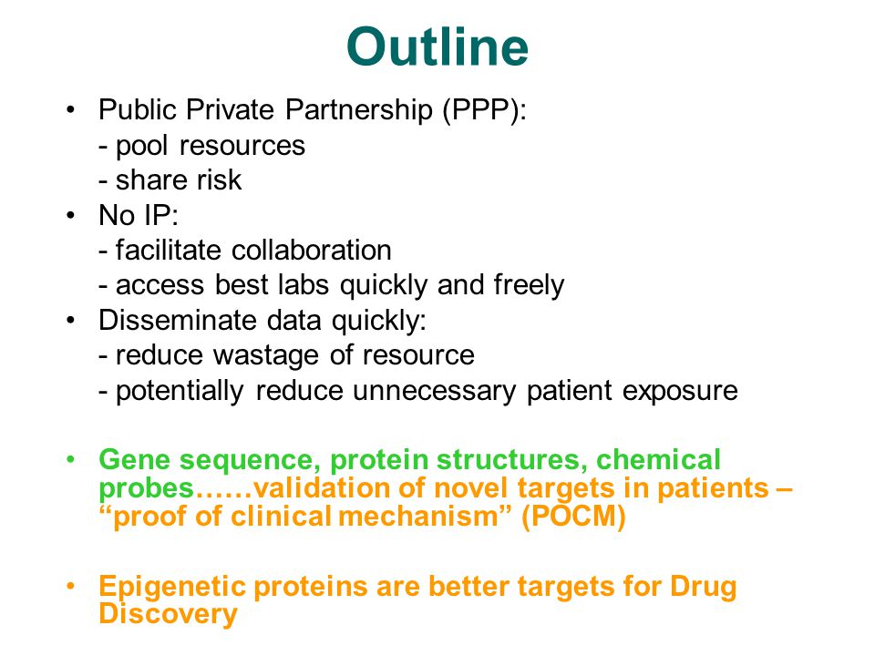 Outline Public Private Partnership (PPP): - pool resources - share risk No IP: - facilitate collaboration - access best labs quickly and freely Disseminate data quickly: - reduce wastage of resource - potentially reduce unnecessary patient exposure Gene sequence, protein structures, chemical probes……validation of novel targets in patients – proof of clinical mechanism (POCM) Epigenetic proteins are better targets for Drug Discovery