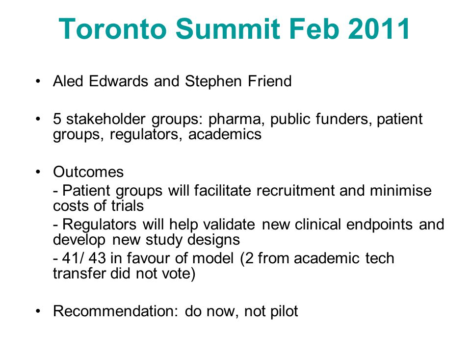 Toronto Summit Feb 2011 Aled Edwards and Stephen Friend 5 stakeholder groups: pharma, public funders, patient groups, regulators, academics Outcomes - Patient groups will facilitate recruitment and minimise costs of trials - Regulators will help validate new clinical endpoints and develop new study designs - 41/ 43 in favour of model (2 from academic tech transfer did not vote) Recommendation: do now, not pilot