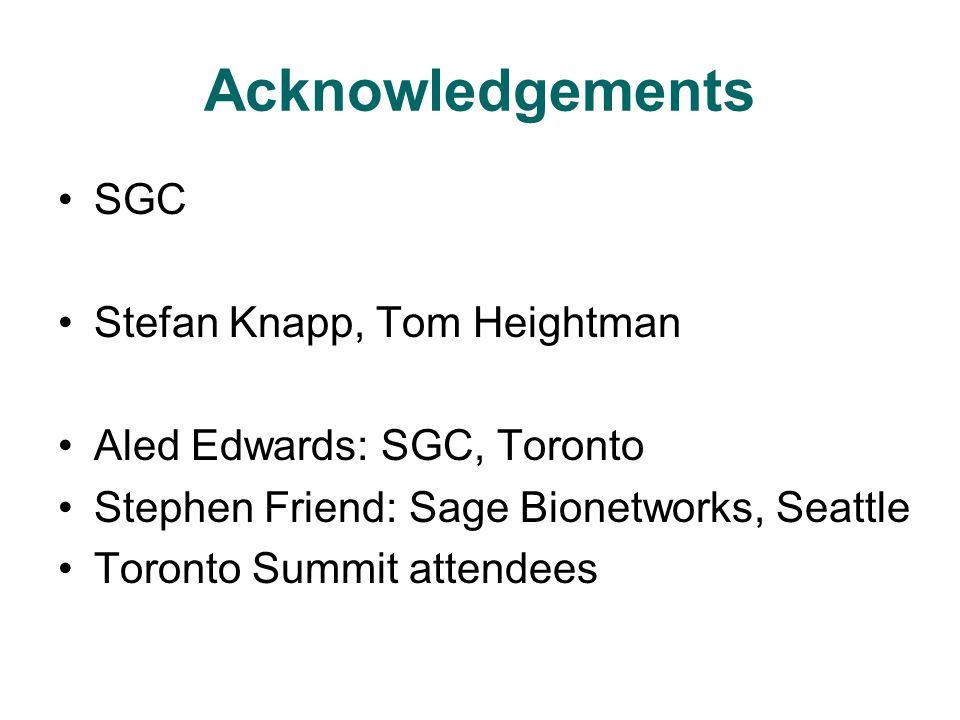 Acknowledgements SGC Stefan Knapp, Tom Heightman Aled Edwards: SGC, Toronto Stephen Friend: Sage Bionetworks, Seattle Toronto Summit attendees