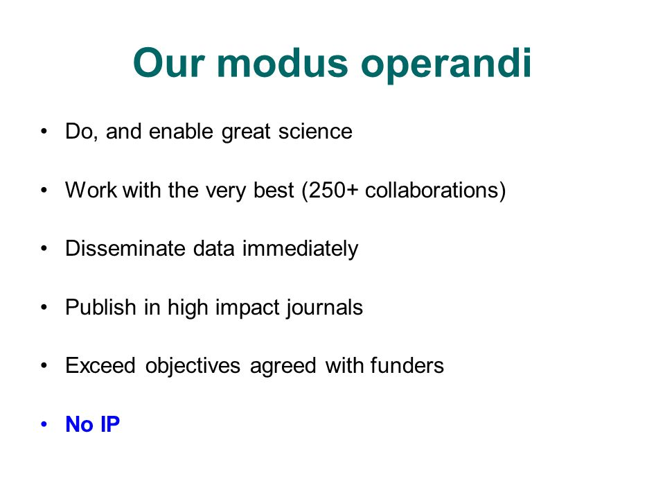 Our modus operandi Do, and enable great science Work with the very best (250+ collaborations) Disseminate data immediately Publish in high impact journals Exceed objectives agreed with funders No IP