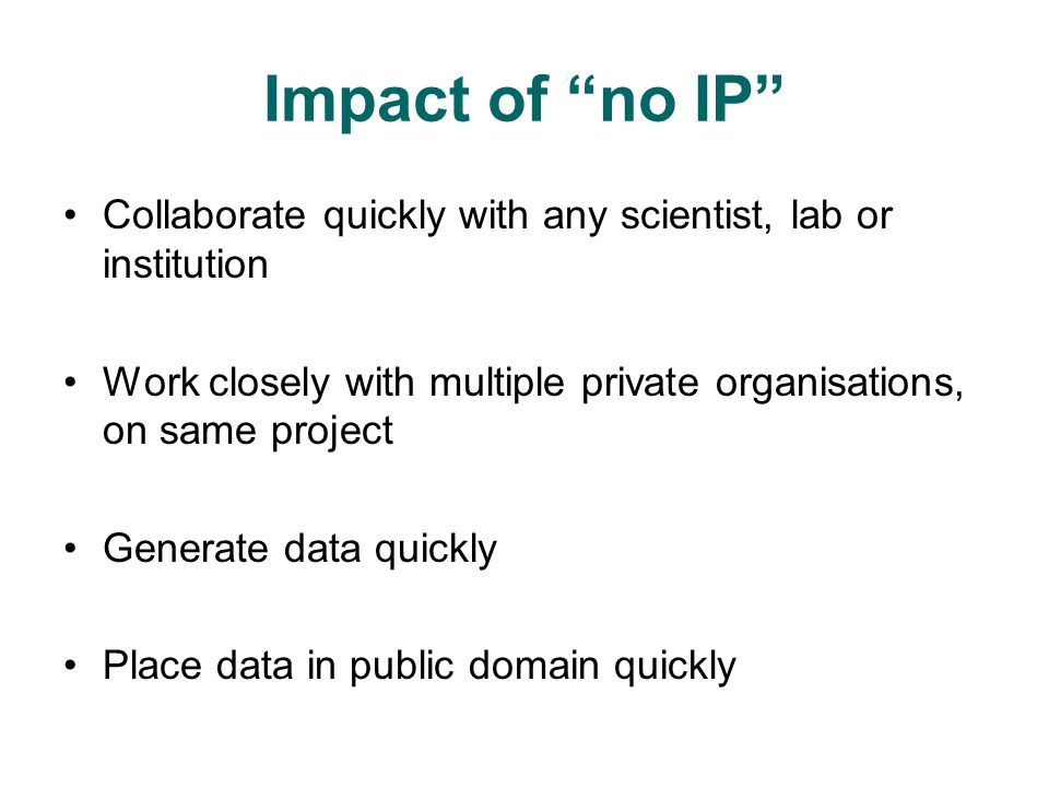 Impact of no IP Collaborate quickly with any scientist, lab or institution Work closely with multiple private organisations, on same project Generate data quickly Place data in public domain quickly