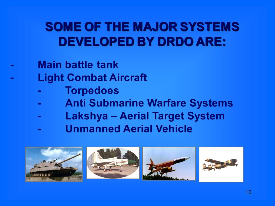 10 -Main battle tank - Light Combat Aircraft -Torpedoes -Anti Submarine Warfare Systems -Lakshya – Aerial Target System - Unmanned Aerial Vehicle SOME OF THE MAJOR SYSTEMS DEVELOPED BY DRDO ARE: