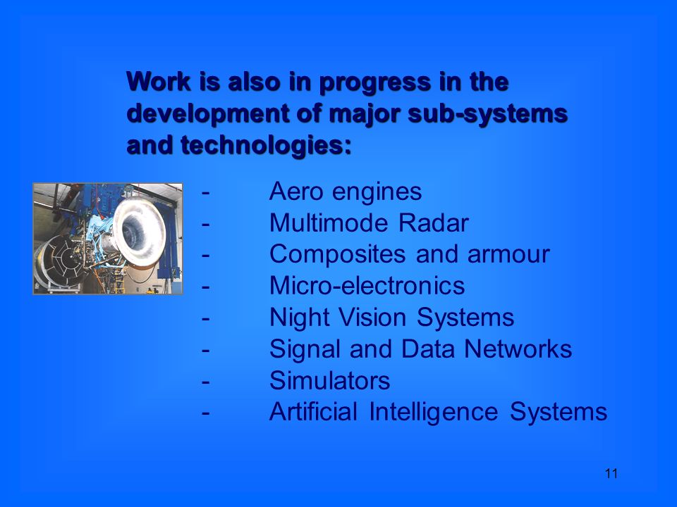 11 -Aero engines -Multimode Radar -Composites and armour -Micro-electronics -Night Vision Systems -Signal and Data Networks -Simulators -Artificial Intelligence Systems Work is also in progress in the development of major sub-systems and technologies: