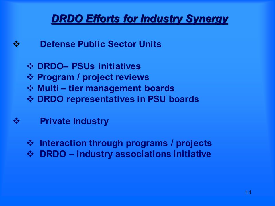 14 DRDO Efforts for Industry Synergy  Defense Public Sector Units  DRDO– PSUs initiatives  Program / project reviews  Multi – tier management boards  DRDO representatives in PSU boards  Private Industry  Interaction through programs / projects  DRDO – industry associations initiative