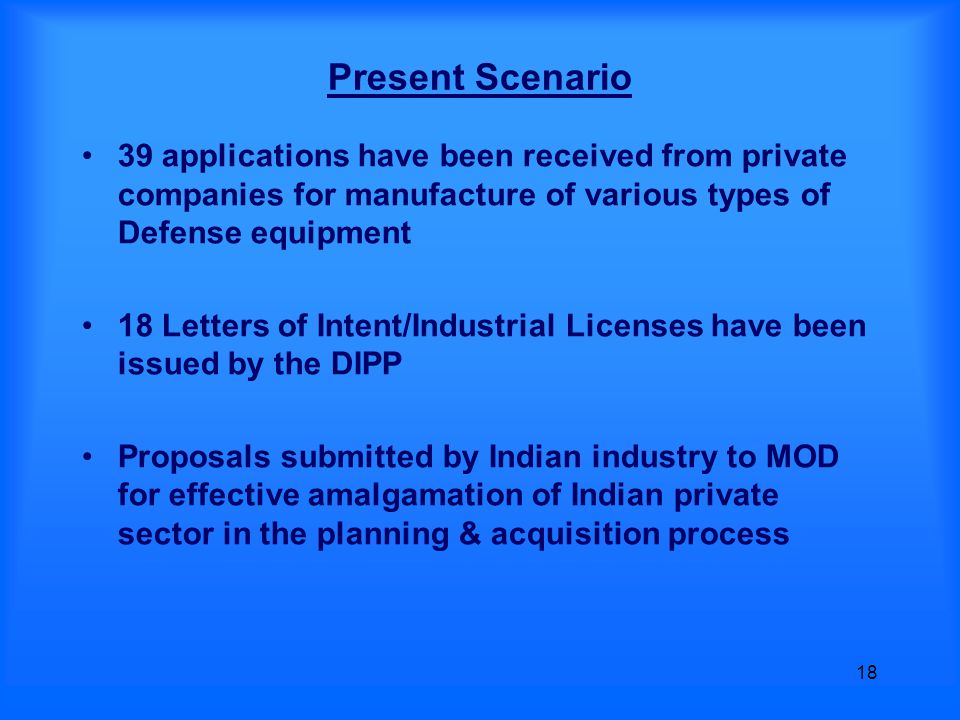 18 Present Scenario 39 applications have been received from private companies for manufacture of various types of Defense equipment 18 Letters of Intent/Industrial Licenses have been issued by the DIPP Proposals submitted by Indian industry to MOD for effective amalgamation of Indian private sector in the planning & acquisition process