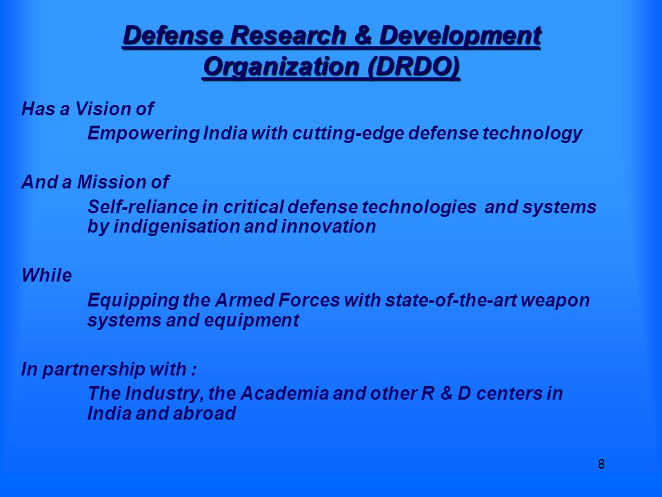 8 Defense Research & Development Organization (DRDO) Has a Vision of Empowering India with cutting-edge defense technology And a Mission of Self-reliance in critical defense technologies and systems by indigenisation and innovation While Equipping the Armed Forces with state-of-the-art weapon systems and equipment In partnership with : The Industry, the Academia and other R & D centers in India and abroad