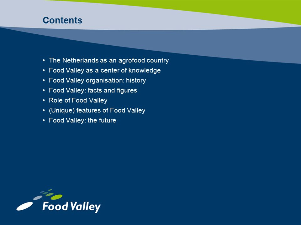 Contents The Netherlands as an agrofood country Food Valley as a center of knowledge Food Valley organisation: history Food Valley: facts and figures Role of Food Valley (Unique) features of Food Valley Food Valley: the future