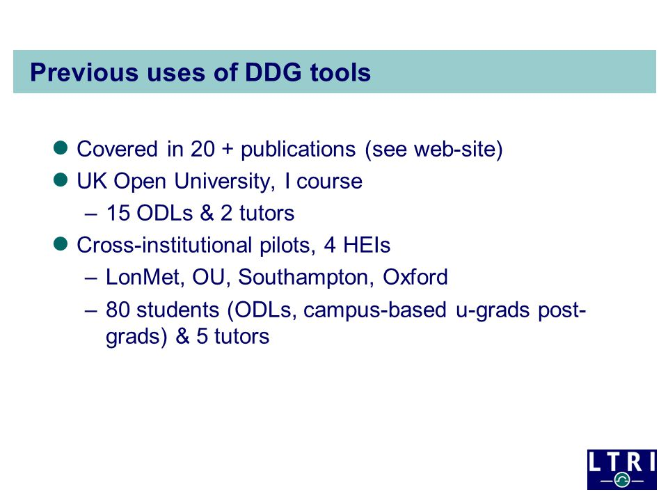 Previous uses of DDG tools Covered in 20 + publications (see web-site) UK Open University, I course –15 ODLs & 2 tutors Cross-institutional pilots, 4
