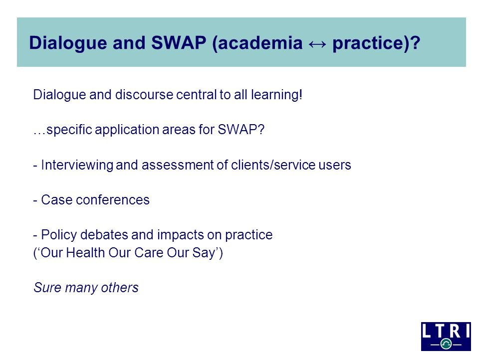 Dialogue and SWAP (academia ↔ practice)? Dialogue and discourse central to all learning! …specific application areas for SWAP? - Interviewing and asse