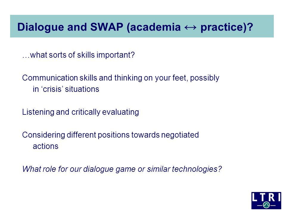 Why Dialogue Games?: Promoting practices for reasoned dialogue and 'interthinking' Promote development of dialogue and reasoning skills for thinking and thinking together Problems of limited participation & superficial interaction because of design, 'skill' and emotional issues Want deep learning through dialogue –empowering and inclusive –engaging, meaningful and 'transformative' interactions –link social and cognitive dimensions of learning (e.g.