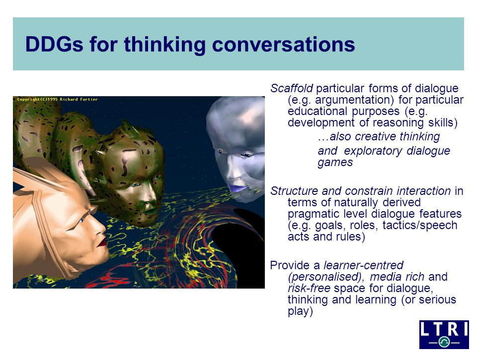 DDGs for thinking conversations Scaffold particular forms of dialogue (e.g. argumentation) for particular educational purposes (e.g. development of re