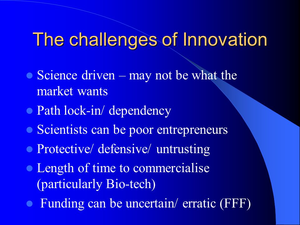 The challenges of Innovation Science driven – may not be what the market wants Path lock-in/ dependency Scientists can be poor entrepreneurs Protective/ defensive/ untrusting Length of time to commercialise (particularly Bio-tech) Funding can be uncertain/ erratic (FFF)
