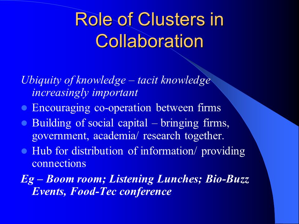 Role of Clusters in Collaboration Ubiquity of knowledge – tacit knowledge increasingly important Encouraging co-operation between firms Building of social capital – bringing firms, government, academia/ research together.