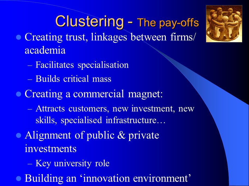 Clustering - The pay-offs Creating trust, linkages between firms/ academia – Facilitates specialisation – Builds critical mass Creating a commercial magnet: – Attracts customers, new investment, new skills, specialised infrastructure… Alignment of public & private investments – Key university role Building an 'innovation environment'