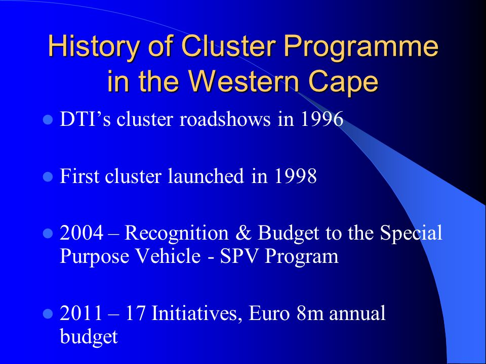 Cape Clothing Cluster Cape Clothing Cluster WC Fine Food Initiative WC Fine Food Initiative CCDI (Craft) CCDI (Craft) WC Furniture Initiative WC Furniture Initiative Cape Film Commission Cape Film Commission WC Tooling Initiative WC Tooling Initiative CTBi (Boatbuilding) CTBi (Boatbuilding) SA Wine and Brandy Trust SA Wine and Brandy Trust CIMM (New materials) CIMM (New materials) Electronics CT Fashion Council CT Fashion Council Clotex (CMT's) Clotex (CMT's) Cape IT Initiative Cape IT Initiative Financial Services Financial Services WC Aqua Culture Initiat WC Aqua Culture Initiat Environmental Goods & Services Environmental Goods & Services Cape Bio-tech Trust Cape Bio-tech Trust Prof.
