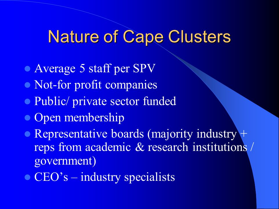 Nature of Cape Clusters Average 5 staff per SPV Not-for profit companies Public/ private sector funded Open membership Representative boards (majority industry + reps from academic & research institutions / government) CEO's – industry specialists