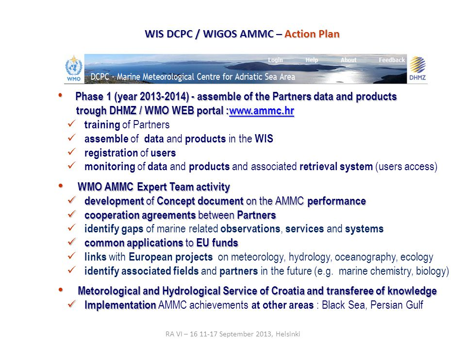 Phase 1 (year 2013-2014) - assemble of the Partners data and products Phase 1 (year 2013-2014) - assemble of the Partners data and products trough DHMZ / WMO WEB portal :www.ammc.hr trough DHMZ / WMO WEB portal :www.ammc.hrwww.ammc.hr training of Partners assemble of data and products in the WIS registration of users monitoring of data and products and associated retrieval system (users access) WMO AMMC Expert Team activity WMO AMMC Expert Team activity development of Concept document on the AMMC performance development of Concept document on the AMMC performance cooperation agreements between Partners cooperation agreements between Partners identify gaps of marine related observations, services and systems common applications to EU funds common applications to EU funds links with European projects on meteorology, hydrology, oceanography, ecology identify associated fields and partners in the future (e.g.