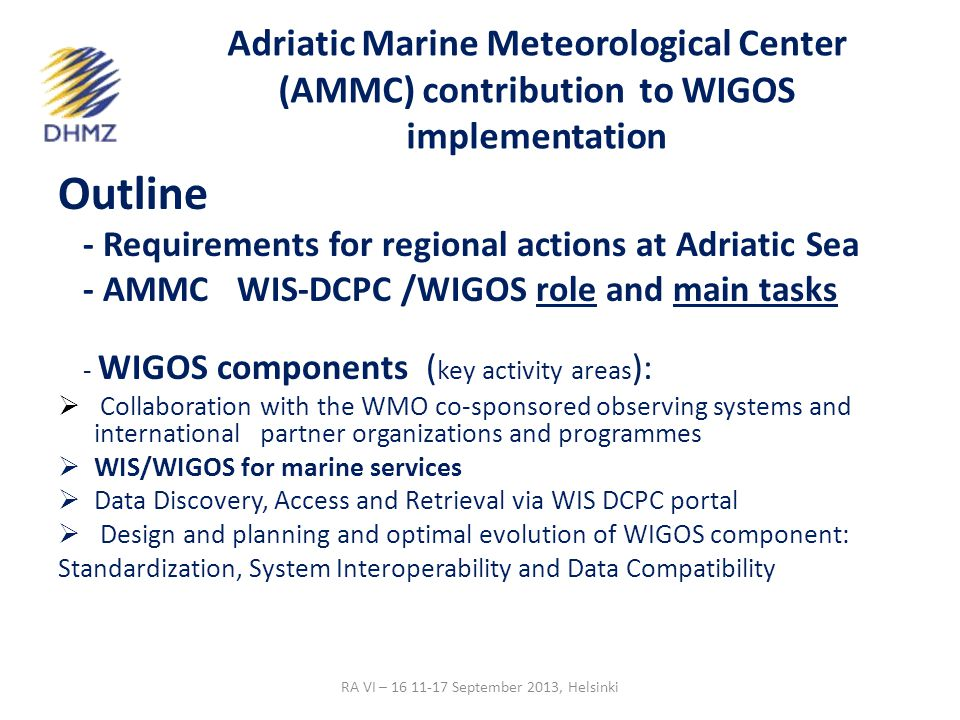 Adriatic Marine Meteorological Center (AMMC) contribution to WIGOS implementation Outline - Requirements for regional actions at Adriatic Sea - AMMC WIS-DCPC /WIGOS role and main tasks - WIGOS components ( key activity areas ):  Collaboration with the WMO co-sponsored observing systems and international partner organizations and programmes  WIS/WIGOS for marine services  Data Discovery, Access and Retrieval via WIS DCPC portal  Design and planning and optimal evolution of WIGOS component: Standardization, System Interoperability and Data Compatibility RA VI – 16 11-17 September 2013, Helsinki