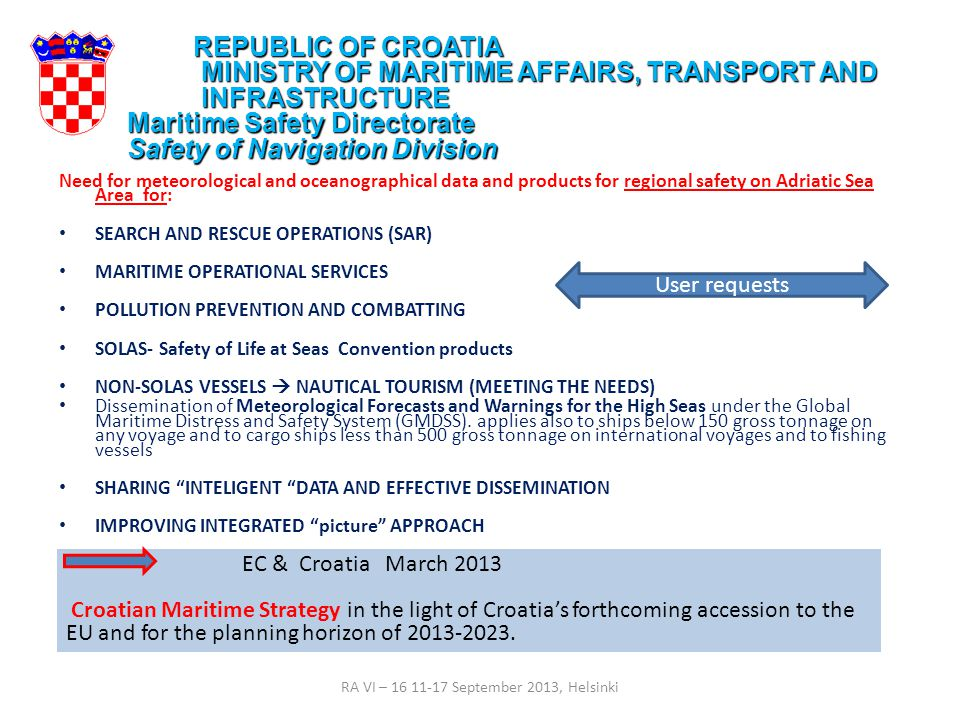 Requirements for regional actions at Adriatic Sea Croatia national actions ( from year 2006 - )  National consensus for Sub Regional action on Marine Center by relevant meteo, marine and oceanography services, institutes, Academia and civil and navy authorities, Podstrana, 2006 - scientific and operative cooperation - national partnership for marine services  Feasibility Study for the creation of a Specialised Marine Meteorological Centre for Adriatic Sea, by first JCOMM co-president R.J.Shearman, 2008 - update of DHMZ services for marine purpose (24/7, cosier network, IT) - establish WIS/DCPC entity under JCOMM - update alerting system at high resolution scale: complementary to GMDSS (SOLAS)  National Meteorological and Hydrological Service  Institute of Oceanography and Fisheries  Croatian Hydrographic Institute  Department of Geophysics, Faculty of Science, University of Zagreb  State Directorate on Resque and Protection  Ministry of Maritime Affairs, Transport and infrastructure  Croatian Navy  Plovput d.o.o.