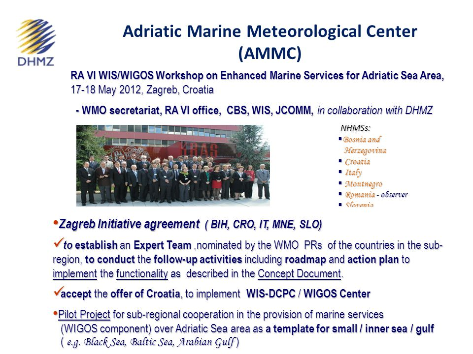 RA VI WIS/WIGOS Workshop on Enhanced Marine Services for Adriatic Sea Area, 17-18 May 2012, Zagreb, Croatia - WMO secretariat, RA VI office, CBS, WIS, JCOMM, in collaboration with DHMZ - WMO secretariat, RA VI office, CBS, WIS, JCOMM, in collaboration with DHMZ NHMSs: NHMSs:  Bosnia and Herzegovina Herzegovina  Croatia  Italy  Montnegro  Romania - observer  Slovenia Zagreb Initiative agreement ( BIH, CRO, IT, MNE, SLO) Zagreb Initiative agreement ( BIH, CRO, IT, MNE, SLO) to establish an Expert Team,nominated by the WMO PRs of the countries in the sub- region, to conduct the follow-up activities including roadmap and action plan to implement the functionality as described in the Concept Document.