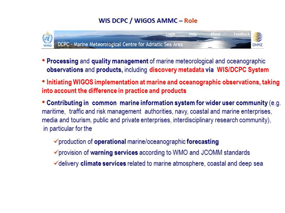 AMMC AMMC scheme and link to WIS WMO WIS -AMMC Members focal points (WIS NC) -Define AMMC plans, legislation issues -Coordinate national Expert Team -Coordinate national Services, Institutes, Academia for Adriatic Sea products (priorities: meteorological, hydro, oceanographic products ) -Coordinate national distribution and retrieval actions toward AMMC DCPC (WIS DAR) -Provide meta data, products to AMMC -AMMC DCPC virtual center -Provide DCPC Portal and functionality (maintenance of network, products, users, archive) -Provided link between AMMC and GISC Offenbach for WIS/WIGOS marine, oceanographic services -Provide operative Adriatic Sea area products to WIS/WIGOS systems - Maintain operative and near-real time Adriatic Sea area products for public and scientific purposes www.ammc.hr