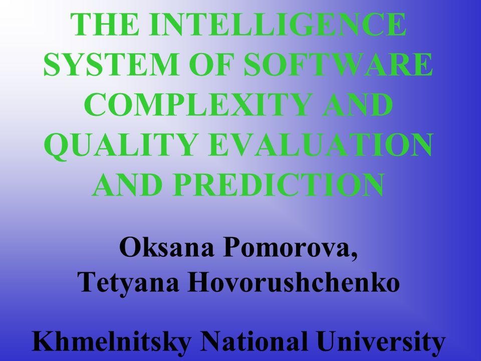 THE INTELLIGENCE SYSTEM OF SOFTWARE COMPLEXITY AND QUALITY EVALUATION AND PREDICTION Oksana Pomorova, Tetyana Hovorushchenko Khmelnitsky National University