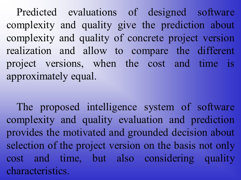 Predicted evaluations of designed software complexity and quality give the prediction about complexity and quality of concrete project version realization and allow to compare the different project versions, when the cost and time is approximately equal.