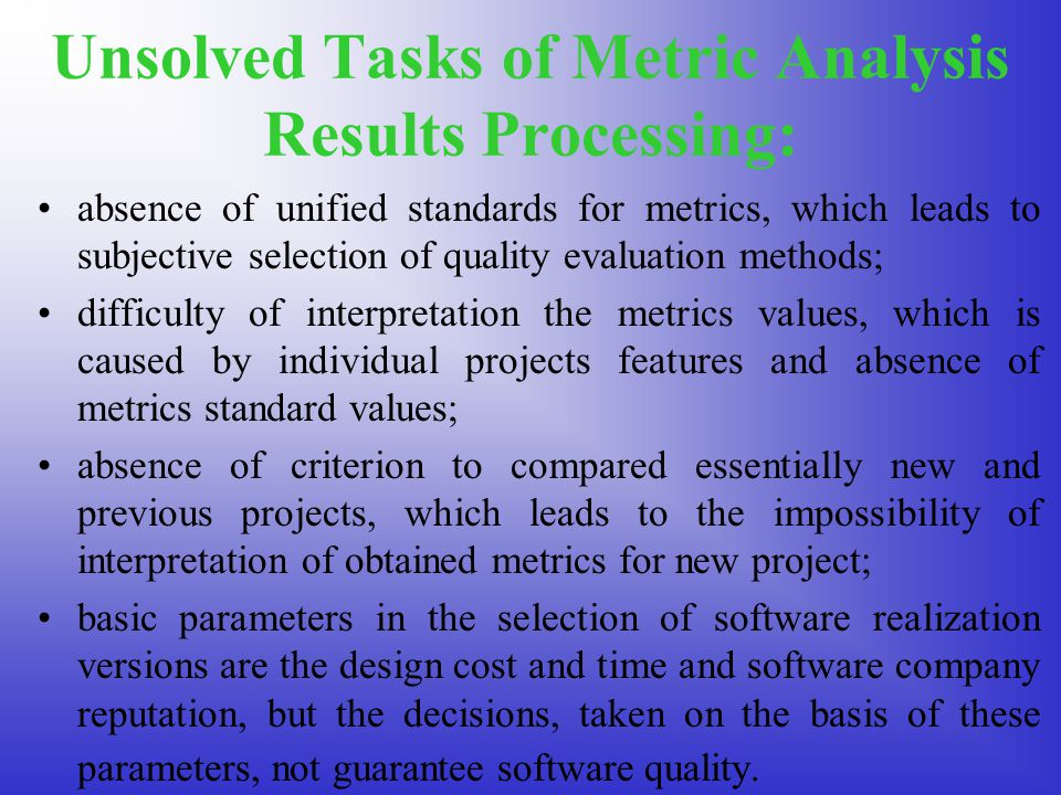 Unsolved Tasks of Metric Analysis Results Processing: absence of unified standards for metrics, which leads to subjective selection of quality evaluation methods; difficulty of interpretation the metrics values, which is caused by individual projects features and absence of metrics standard values; absence of criterion to compared essentially new and previous projects, which leads to the impossibility of interpretation of obtained metrics for new project; basic parameters in the selection of software realization versions are the design cost and time and software company reputation, but the decisions, taken on the basis of these parameters, not guarantee software quality.