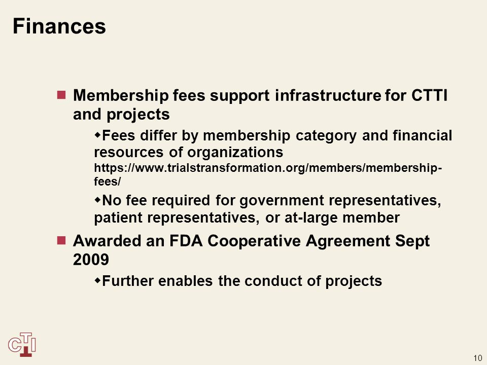 10 Finances  Membership fees support infrastructure for CTTI and projects  Fees differ by membership category and financial resources of organizations https://www.trialstransformation.org/members/membership- fees/  No fee required for government representatives, patient representatives, or at-large member  Awarded an FDA Cooperative Agreement Sept 2009  Further enables the conduct of projects